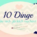 10 Dinge, die mich glücklich machen…