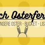 Osterferien voraus? Hier kommt unsere Oster – Bucket – List! #Printable